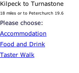 Kilpeck to Turnastone 18 miles or to Peterchurch 19.6 Please choose: Accommodation Food and Drink Taster Walk