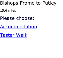 Bishops Frome to Putley 15.6 miles Please choose: Accommodation Taster Walk