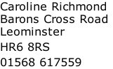 Caroline Richmond Barons Cross Road Leominster  HR6 8RS  01568 617559