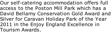 Our self-catering accommodation offers full access to the Poston Mill Park which has a David Bellamy Conservation Gold Award and Silver for Caravan Holiday Park of the Year 2011 in the Enjoy England Excellence in Tourism Awards.
